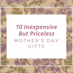10 Inexpensive – but Priceless – Gifts for Mom for Mothers Day